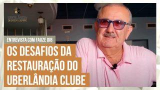 Fauze Dib fala sobre os maiores desafios da restauração do Uberlândia Clube (P 712 02/03)