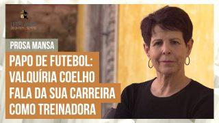 Prosa Mansa: Papo de futebol: Valquíria Coelho fala da sua carreira como treinadora