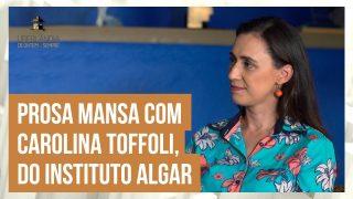 Prosa Mansa com Carolina Toffoli. Conheça sua história e seu trabalho no Instituto Algar.